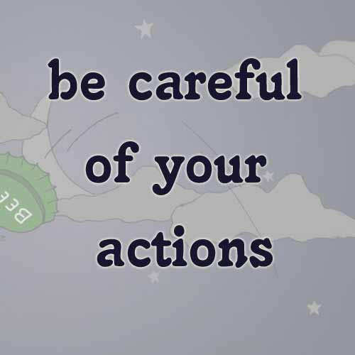 be careful of your actions